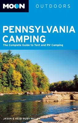 Moon Pennsylvania Camping: The Complete Guide to Tent and RV Camping - Miller, Jason, and Miller, Heidi Ruby
