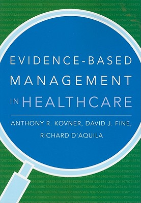 Evidence-Based Management in Healthcare - Kovner, Anthony R, Mpa, PhD, and Fine, David J, Professor, and D'Aquila, Richard