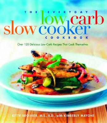 The Everyday Low Carb Slow Cooker Cookbook: Over 120 Delicious Low-Carb Recipes That Cook Themselves - Broihier, Kitty, M.S., R.D., M S, and Mayone, Kimberly, and *, With