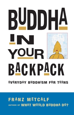 Buddha in Your Backpack: Everyday Buddhism for Teens - Metcalf, Franz