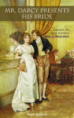 Mr. Darcy Presents His Bride: A Sequel to Jane Austen's Pride and Prejudice - Halstead, Helen