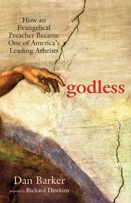 Godless: How an Evangelical Preacher Became One of America's Leading Atheists - Barker, Dan, and Dawkins, Richard (Foreword by)