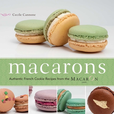 Macarons: Authentic French Cookie Recipes from the Macaron Cafe - Cannone, Cecile