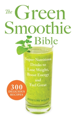 The Green Smoothie Bible: Super-Nutritious Drinks to Lose Weight, Boost Energy and Feel Great - Miles, Kristine
