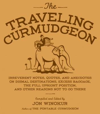 The Traveling Curmudgeon: Irreverent Notes, Quotes, and Anecdotes on Dismal Destinations, Excess Baggage, the Full Upright Position, and Other Reasons Not to Go There - Winokur, Jon (Editor)