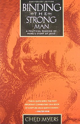 Binding the Strong Man: A Political Reading of Mark's Story of Jesus - Myers, Ched