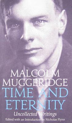 Time and Eternity: The Uncollected Writings of Malcolm Muggeridge - Muggeridge, Malcolm, and Flynn, Nicholas (Editor), and Mother Teresa (Foreword by)