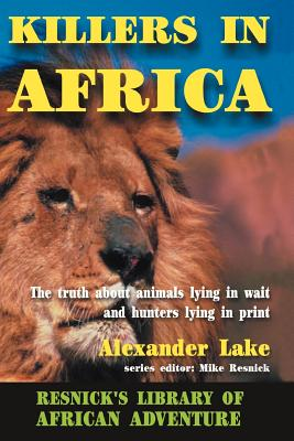 Killers in Africa: The Truth about Animals Lying in Wait and Hunters Lying in Print - Lake, Alexander, and Resnick, Mike (Introduction by)
