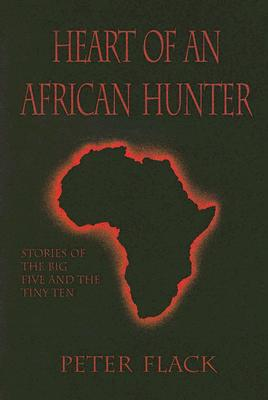 Heart of an African Hunter: Stories on the Big Five and Tiny Ten - Flack, Peter H