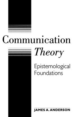 Communication Theory: Epistemological Foundations - Anderson, James A
