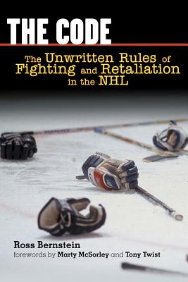 The Code: The Unwritten Rules of Fighting and Retaliation in the NHL - Bernstein, Ross, and McSorley, Marty (Foreword by)