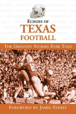 Echoes of Texas Football: The Gretest Stories Ever Told - Samelson, Ken (Editor), and Street, James (Foreword by)