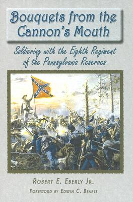 Bouquets from the Cannon's Mouth: Soldiering with the Eighth Regiment of the Pennsylvania Reserves - Eberly, Robert E, and Bearss, Edwin C (Foreword by)