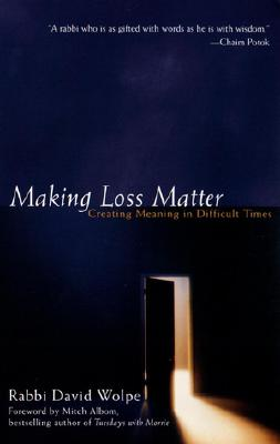 Making Loss Matter: Creating Meaning in Difficult Times - Wolpe, David J, Rabbi, and Albom, Mitch (Foreword by)