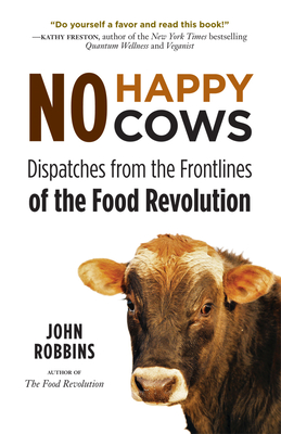 No Happy Cows: Dispatches from the Frontlines of the Food Revolution - Robbins, John