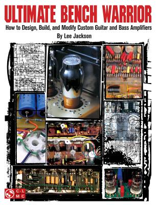 Ultimate Bench Warrior: How to Design, Build, and Modify Custom Guitar and Bass Amplifiers - Jackson, Lee