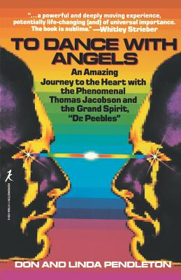 To Dance with Angels: An Amazing Journey to the Heart with the Phenomenal Thomas Jacobson and the Grand Spirit, 'Dr. Peebles' - Pendleton, Don, and Pendleton, Linda, and Peebles, J M