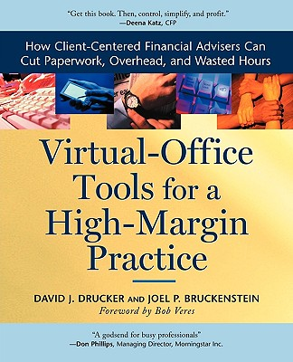 Virtual-Office Tools for a High-Margin Practice: How Client-Centered Financial Advisers Can Cut Paperwork, Overhead, and Wasted Hours - Drucker, David J, and Bruckenstein, Joel P, and Veres, Bob (Foreword by)