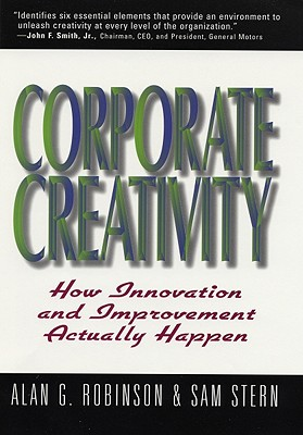 Corporate Creativity: How Innovation & Improvement Actually Happen - Robinson, Alan G, and Stern, Sam, Mr.