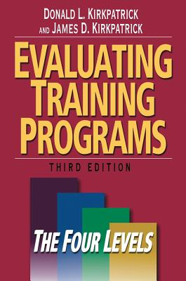 Evaluating Training Programs: The Four Levels - Kirkpatrick, Donald L, Ph.D., and Kirkpatrick, James D