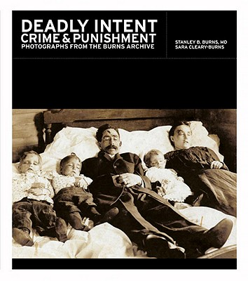 Deadly Intent: Crime and Punishment: Photographs from the Burns Archive - Burns, Stanley B, Dr., and Cleary-Burns, Sara