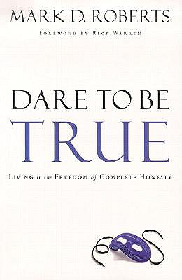 Dare to Be True: Living in the Freedom of Complete Honesty - Roberts, Mark D, Dr., and Warren, Rick, Sr. (Foreword by)