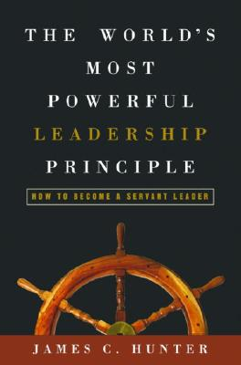The Worlds Most Powerful Leadership Principle: How to Become a Servant Leader - Hunter, James