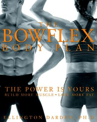 The Bowflex Body Plan: The Power Is Yours: Build More Muscle: Lose More Fat - Darden, Ellington, PH.D.