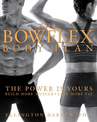 The Bowflex Body Plan: The Power Is Yours: Build More Muscle: Lose More Fat - Darden, Ellington, PH.D.