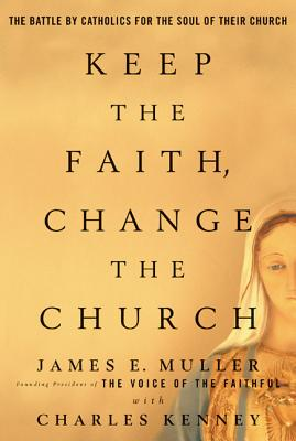 Keep the Faith, Change the Church: The Battle by Catholics for the Soul of Their Church - Muller, James E, M.D., and Kenney, Charles
