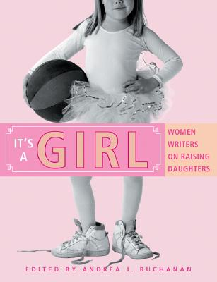 It's a Girl: Women Writers on Raising Daughters - Buchanan, Andrea J (Editor)