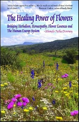 The Healing Power of Flowers: Bridging Herbalism, Homeopathy, Flower Essences, and the Human Energy System - Pallasdowney, Rhonda