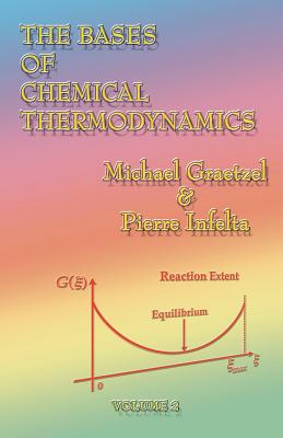 The Bases of Chemical Thermodynamics - Graetzel, Michael, and Gratzel, Michael, and Infelta, Pierre