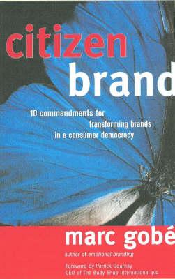 Citizen Brand: 10 Commandments for Transforming Brand Culture in a Consumer Democracy - Gobe, Marc