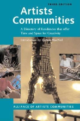 Artists Communities: A Directory of Residencies That Offer Time and Space for Creativity - Alliance of Artists' Communities, and MacNeil, Robert, and The Alliance of Artists' Communities