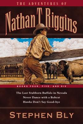 The Adventures of Nathan T. Riggins: Books Four, Five, and Six: The Last Stubborn Buffalo in Nevada/Never Dance with a Bobcat/Hawks Don't Say Good-Bye - Bly, Stephen A