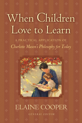 When Children Love to Learn: A Practical Application of Charlotte Mason's Philosophy for Today - Cooper, Elaine (Editor)