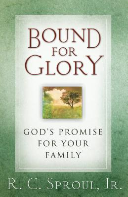 Bound for Glory: God's Promise for Your Family - Sproul, R C, Dr., Jr.