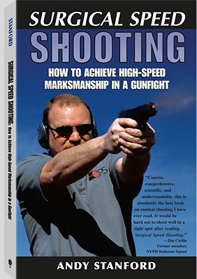 Surgical Speed Shooting: How to Achieve High-Speed Marksmanship in a Gunfight - Stanford, Andy