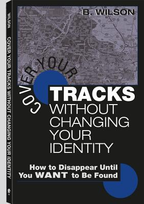 Cover Your Tracks Without Changing Your Identity: How to Disappear Until You Want to Be Found - Wilson, B