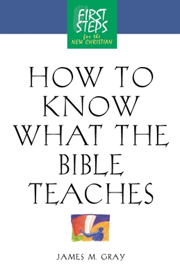 How to Know What the Bible Teaches: First Steps for the New Christian - Moody Press, and Gray, James