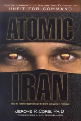 Atomic Iran: How the Terrorist Regime Bought the Bomb and American Politicians - Corsi, Jerome R, PH.D., and Smith, Craig R (Introduction by)