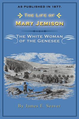 The Life of Mary Jemison: The White Woman of the Genesee - Seaver, James E