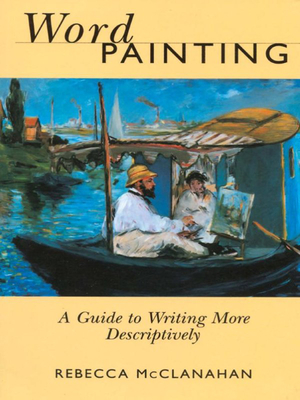 Word Painting: A Guide to Writing More Descriptively - McClanahan, Rebecca