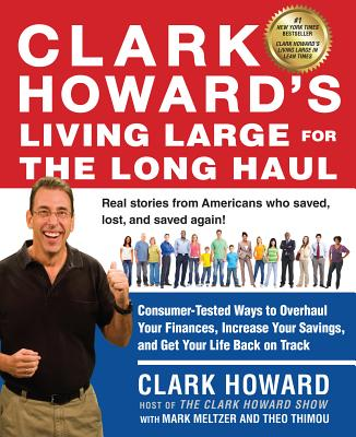 Clark Howard's Living Large for the Long Haul: Consumer-Tested Ways to Overhaul Your Finances, Increase Your Savings, and Get Your Life Back on Track - Howard, Clark, and Meltzer, Mark, and Thimou, Theo