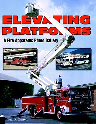 Elevating Platforms: A Fire Apparatus Photo Gallery - Barrett, Paul R
