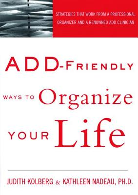 Add-Friendly Ways to Organize Your Life - Kolberg, Judith, and Nadeau, Kathleen G, Ph.D., and Goldstein, Sam, Ph.D. (Foreword by)
