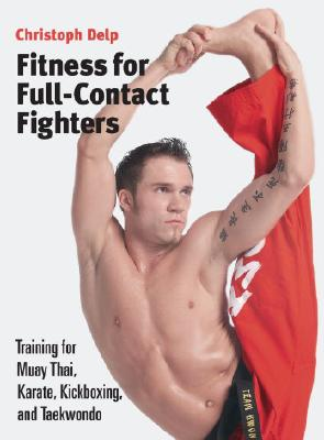 Fitness for Full-Contact Fighters: Training for Muay Thai, Kickboxing, Karate, and Taekwondo - Delp, Christoph