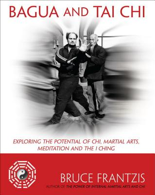 Bagua and Tai Chi: Exploring the Potential of Chi, Martial Arts, Meditation and the I Ching - Frantzis, Bruce