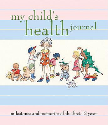 My Child's Health Journal: Milestones and Memories of the First 12 Years - Yost, Debora (Editor), and Wilson, Nancy S (Text by)